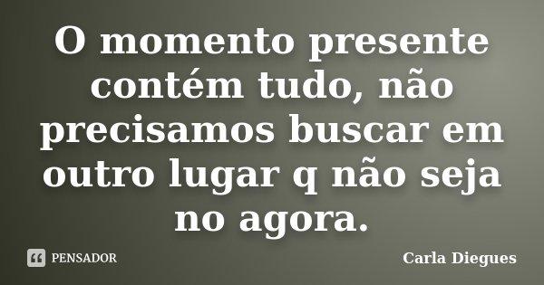 O momento presente contém tudo, não precisamos buscar em outro lugar q não seja no agora.... Frase de Carla Diegues.