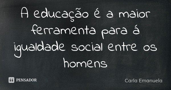 A educação é a maior ferramenta para á igualdade social entre os homens... Frase de Carla Emanuela.