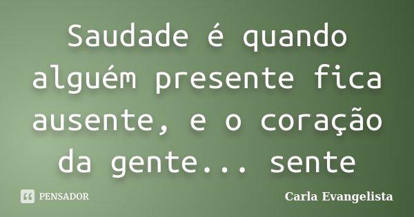 Saudade é quando alguém presente fica ausente, e o coração da gente... sente... Frase de Carla Evangelista.
