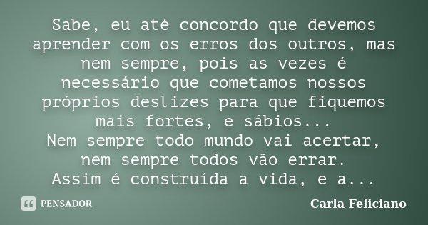 Sabe, eu até concordo que devemos aprender com os erros dos outros, mas nem sempre, pois as vezes é necessário que cometamos nossos próprios deslizes para que f... Frase de Carla Feliciano.