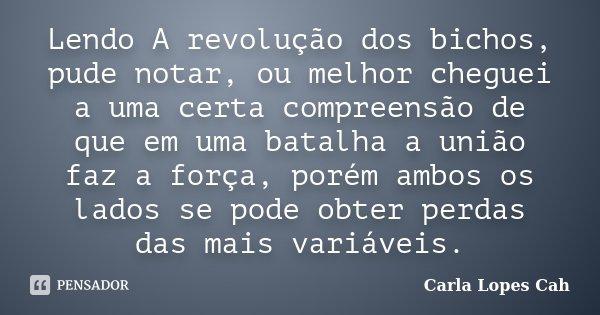 Lendo A revolução dos bichos, pude notar, ou melhor cheguei a uma certa compreensão de que em uma batalha a união faz a força, porém ambos os lados se pode obte... Frase de Carla Lopes Cah.