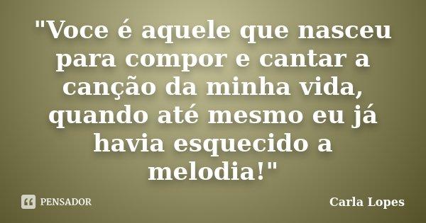 """""""Voce é aquele que nasceu para compor e cantar a canção da minha vida, quando até mesmo eu já havia esquecido a melodia!""""... Frase de Carla Lopes."""
