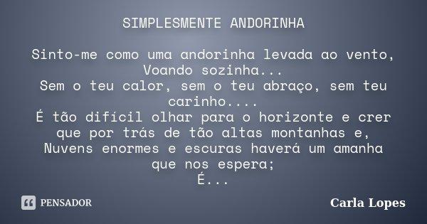 SIMPLESMENTE ANDORINHA Sinto-me como uma andorinha levada ao vento, Voando sozinha... Sem o teu calor, sem o teu abraço, sem teu carinho.... É tão difícil olhar... Frase de Carla Lopes.
