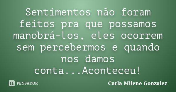 Sentimentos não foram feitos pra que possamos manobrá-los, eles ocorrem sem percebermos e quando nos damos conta...Aconteceu!... Frase de Carla Milene Gonzalez.