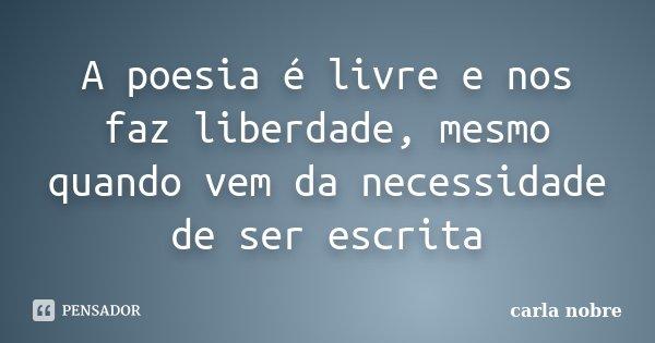 A poesia é livre e nos faz liberdade, mesmo quando vem da necessidade de ser escrita... Frase de carla nobre.
