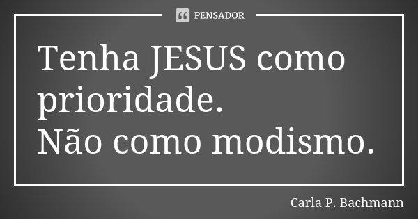Tenha JESUS como prioridade. Não como modismo.... Frase de Carla P Bachmann.