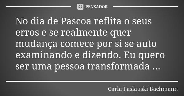 No dia de Pascoa reflita o seus erros e se realmente quer mudança comece por si se auto examinando e dizendo. Eu quero ser uma pessoa transformada ...... Frase de Carla Paslauski Bachmann.