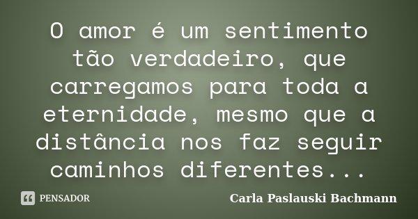 O amor é um sentimento tão verdadeiro, que carregamos para toda a eternidade, mesmo que a distância nos faz seguir caminhos diferentes...... Frase de Carla Paslauski Bachmann.