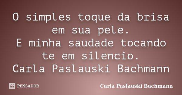O simples toque da brisa em sua pele. E minha saudade tocando te em silencio. Carla Paslauski Bachmann... Frase de Carla Paslauski Bachmann.