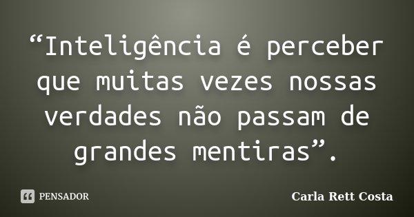 """""""Inteligência é perceber que muitas vezes nossas verdades não passam de grandes mentiras"""".... Frase de Carla Rett Costa."""