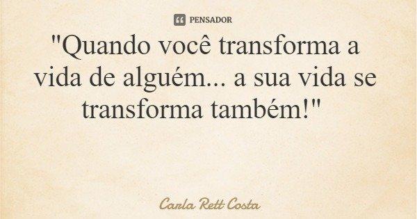 """""""Quando você transforma a vida de alguém... a sua vida se transforma também!""""... Frase de Carla Rett Costa."""