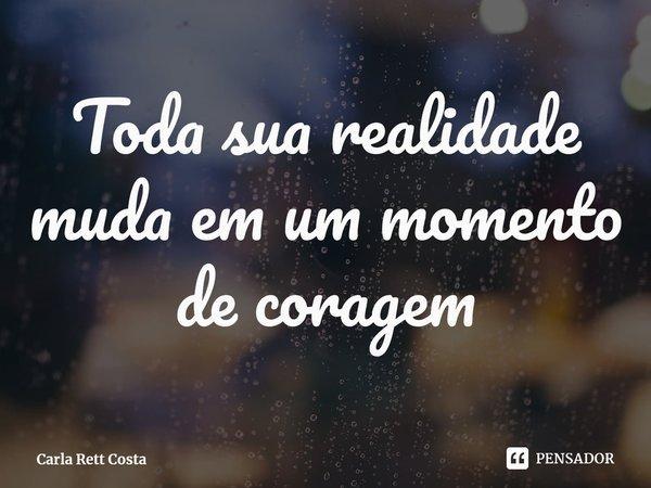 Toda sua realidade muda em um momento de coragem... Frase de Carla Rett Costa.