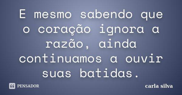 E mesmo sabendo que o coração ignora a razão, ainda continuamos a ouvir suas batidas.... Frase de Carla Silva.