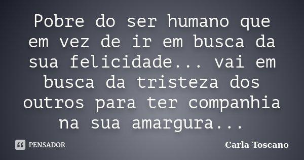 Pobre do ser humano que em vez de ir em busca da sua felicidade... vai em busca da tristeza dos outros para ter companhia na sua amargura...... Frase de Carla Toscano.