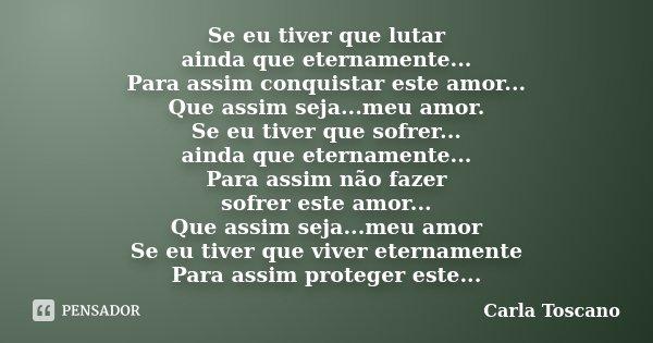 Se eu tiver que lutar ainda que eternamente... Para assim conquistar este amor... Que assim seja...meu amor. Se eu tiver que sofrer... ainda que eternamente... ... Frase de Carla Toscano.