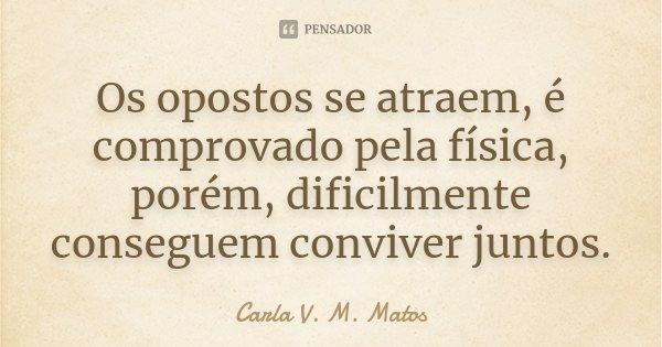 Os opostos se atraem, é comprovado pela física, porém, dificilmente conseguem conviver juntos.... Frase de Carla V. M. Matos.