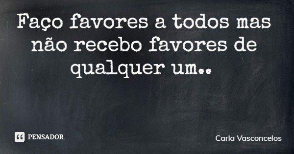 Faço favores a todos mas não recebo favores de qualquer um..... Frase de Carla Vasconcelos.