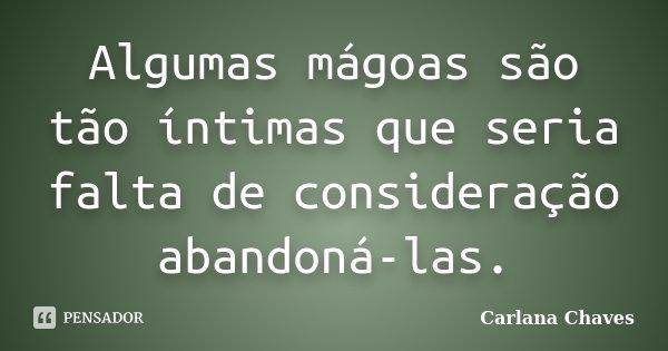 Algumas mágoas são tão íntimas que seria falta de consideração abandoná-las.... Frase de Carlana Chaves.