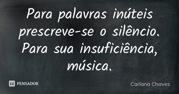 Para palavras inúteis prescreve-se o silêncio. Para sua insuficiência, música.... Frase de Carlana Chaves.