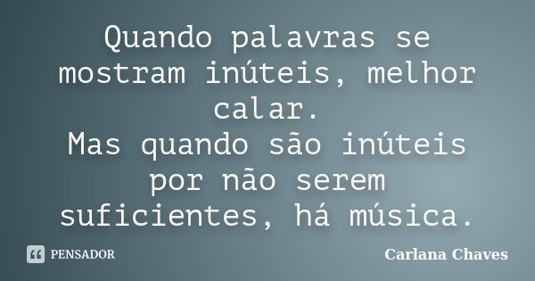 Quando palavras se mostram inúteis, melhor calar. Mas quando são inúteis por não serem suficientes, há música.... Frase de Carlana Chaves.