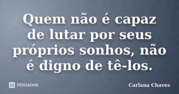 Quem não é capaz de lutar por seus próprios sonhos, não é digno de tê-los.... Frase de Carlana Chaves.