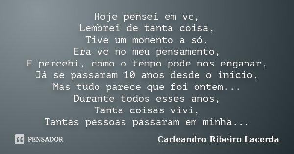 Hoje pensei em vc, Lembrei de tanta coisa, Tive um momento a só, Era vc no meu pensamento, E percebi, como o tempo pode nos enganar, Já se passaram 10 anos desd... Frase de Carleandro Ribeiro Lacerda.
