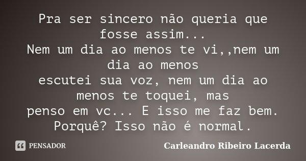 Pra ser sincero não queria que fosse assim... Nem um dia ao menos te vi,,nem um dia ao menos escutei sua voz, nem um dia ao menos te toquei, mas penso em vc... ... Frase de Carleandro Ribeiro Lacerda.