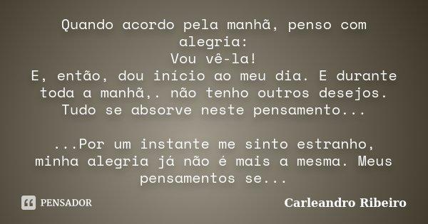 Quando acordo pela manhã, penso com alegria: Vou vê-la! E, então, dou início ao meu dia. E durante toda a manhã,. não tenho outros desejos. Tudo se absorve nest... Frase de Carleandro Ribeiro.