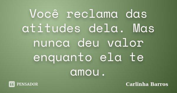 Você reclama das atitudes dela. Mas nunca deu valor enquanto ela te amou.... Frase de Carlinha Barros.