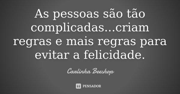 As pessoas são tão complicadas...criam regras e mais regras para evitar a felicidade.... Frase de Carlinha Beeshop.