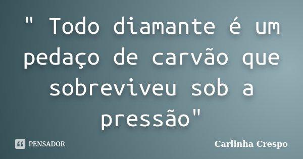 """"""" Todo diamante é um pedaço de carvão que sobreviveu sob a pressão""""... Frase de Carlinha Crespo."""