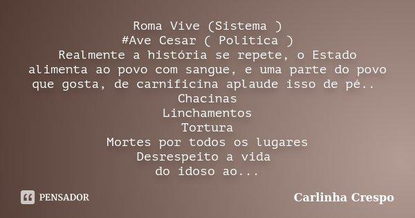 Roma Vive (Sistema ) #Ave Cesar ( Politica ) Realmente a história se repete, o Estado alimenta ao povo com sangue, e uma parte do povo que gosta, de carnific... Frase de Carlinha Crespo.
