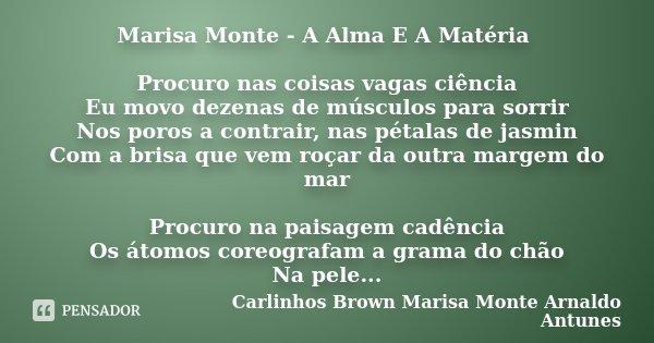Marisa Monte - A Alma E A Matéria Procuro nas coisas vagas ciência Eu movo dezenas de músculos para sorrir Nos poros a contrair, nas pétalas de jasmin Com a bri... Frase de Carlinhos Brown Marisa Monte Arnaldo Antunes.