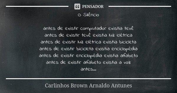 O Silêncio antes de existir computador existia tevê antes de existir tevê existia luz elétrica antes de existir luz elétrica existia bicicleta antes de existir ... Frase de Carlinhos Brown Arnaldo Antunes.