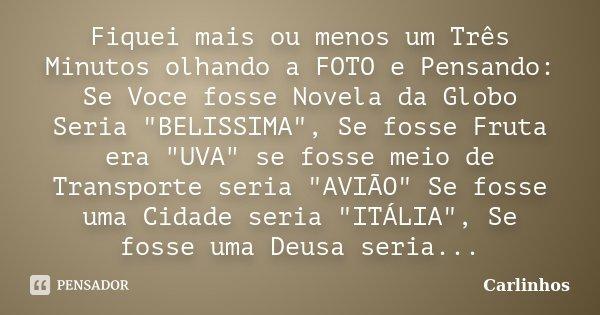 """Fiquei mais ou menos um Três Minutos olhando a FOTO e Pensando: Se Voce fosse Novela da Globo Seria """"BELISSIMA"""", Se fosse Fruta era """"UVA"""" se... Frase de Carlinhos."""