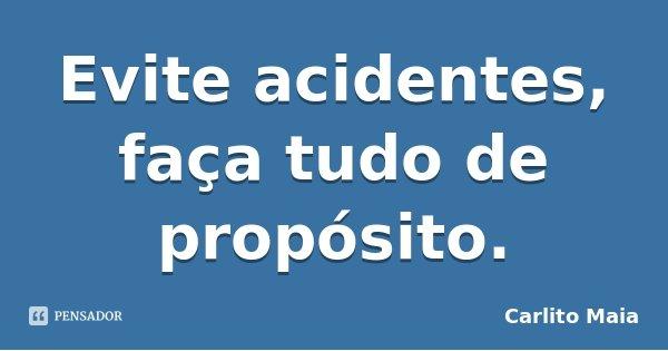 Evite acidentes, faça tudo de propósito.... Frase de Carlito Maia.