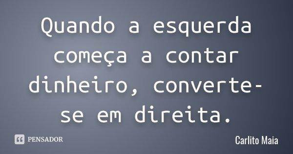 Quando a esquerda começa a contar dinheiro, converte-se em direita.... Frase de Carlito Maia.