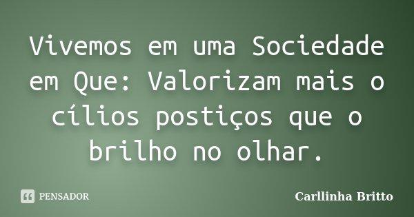 Vivemos em uma Sociedade em Que: Valorizam mais o cílios postiços que o brilho no olhar.... Frase de Carllinha Britto.