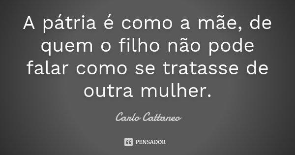 A pátria é como a mãe, de quem o filho não pode falar como se tratasse de outra mulher.... Frase de Carlo Cattaneo.