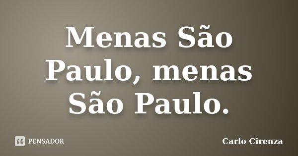 Menas São Paulo, menas São Paulo.... Frase de Carlo Cirenza.