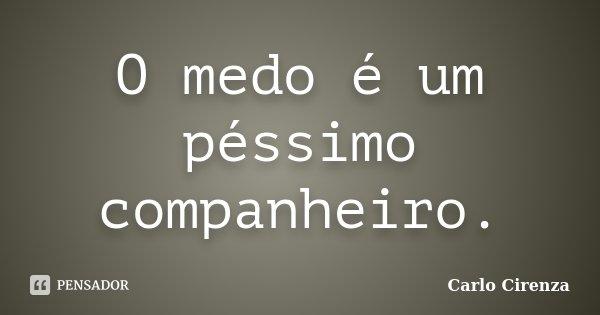O medo é um péssimo companheiro.... Frase de Carlo Cirenza.