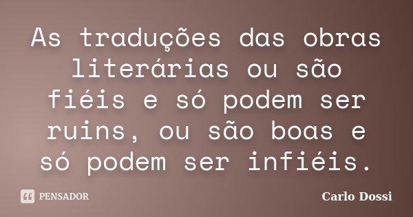As traduções das obras literárias ou são fiéis e só podem ser ruins, ou são boas e só podem ser infiéis.... Frase de Carlo Dossi.