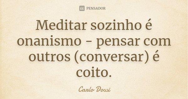 Meditar sozinho é onanismo - pensar com outros (conversar) é coito.... Frase de Carlo Dossi.