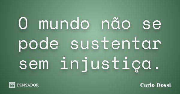 O mundo não se pode sustentar sem injustiça.... Frase de Carlo Dossi.