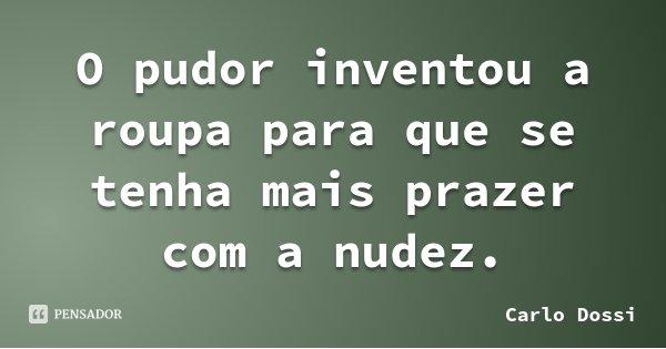 O pudor inventou a roupa para que se tenha mais prazer com a nudez.... Frase de Carlo Dossi.