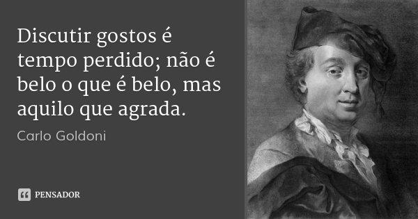 Discutir gostos é tempo perdido; não é belo o que é belo, mas aquilo que agrada.... Frase de Carlo Goldoni.