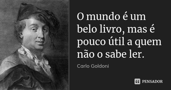 O mundo é um belo livro, mas é pouco útil a quem não o sabe ler.... Frase de Carlo Goldoni.