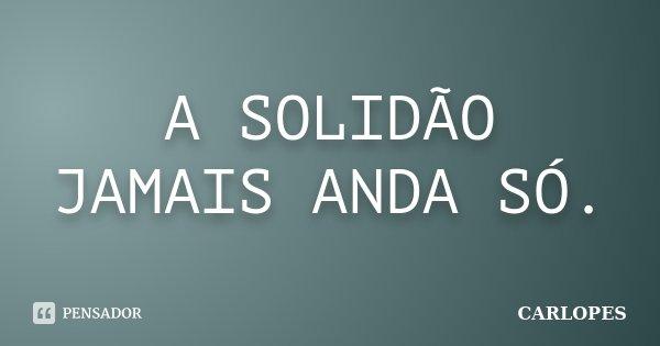 A SOLIDÃO JAMAIS ANDA SÓ.... Frase de CARLOPES.