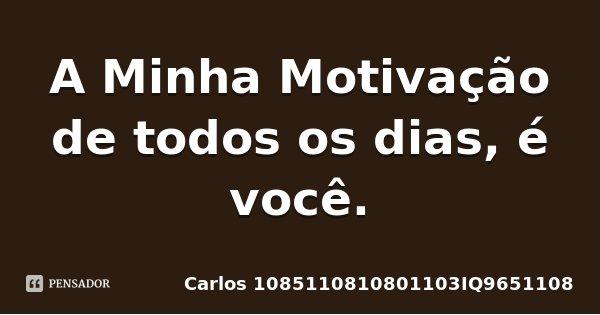 A Minha Motivação de todos os dias, é você.... Frase de Carlos 1085110810801103IQ9651108.