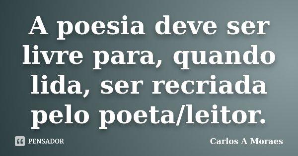 A poesia deve ser livre para, quando lida, ser recriada pelo poeta/leitor.... Frase de Carlos A Moraes.